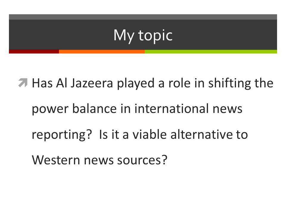 My topic  Has Al Jazeera played a role in shifting the power balance in international news reporting.