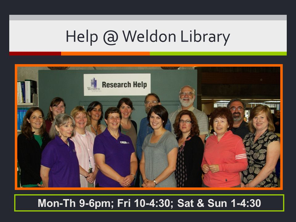 Help @ Weldon Library Mon-Th 9-6pm; Fri 10-4:30; Sat & Sun 1-4:30