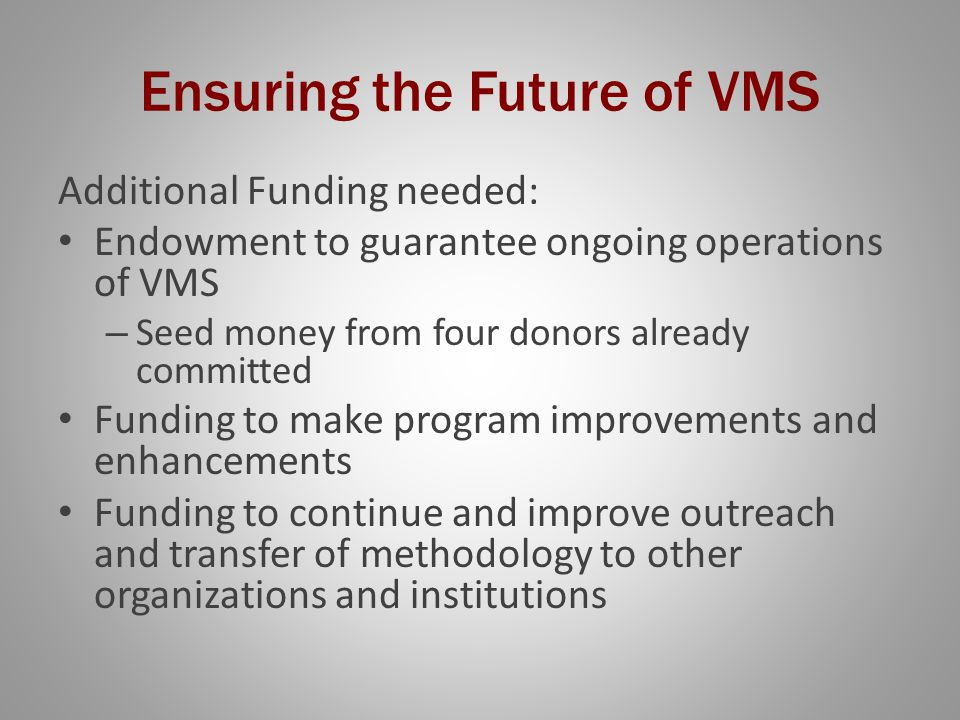 Ensuring the Future of VMS Additional Funding needed: Endowment to guarantee ongoing operations of VMS – Seed money from four donors already committed Funding to make program improvements and enhancements Funding to continue and improve outreach and transfer of methodology to other organizations and institutions