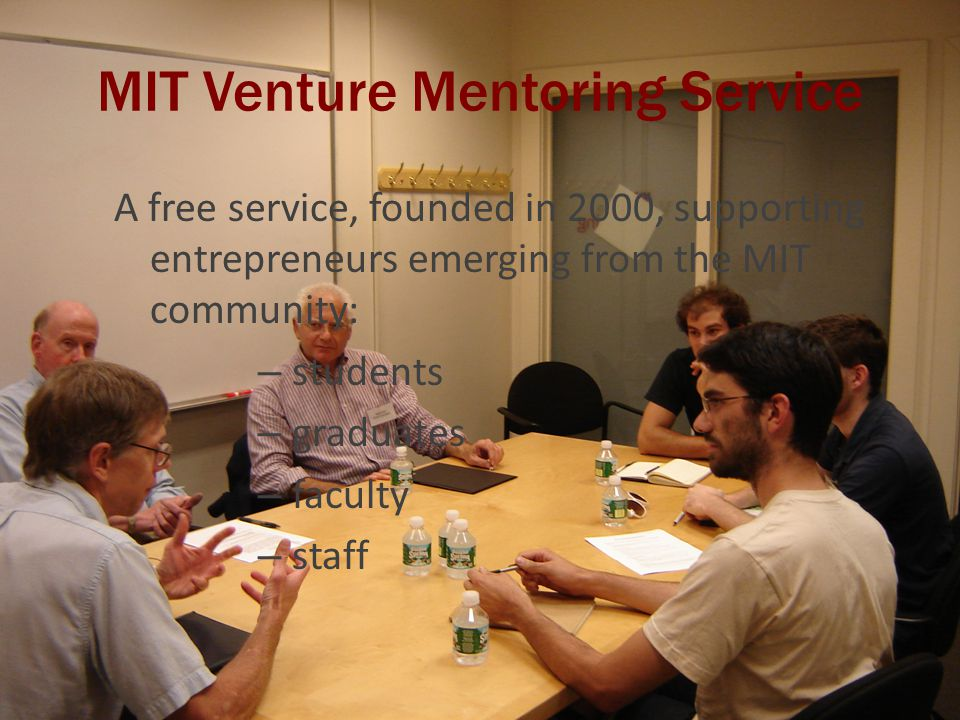 VMS Philanthropic Base Original founding gifts of $1 million Mentors' donation of significant time, energy, and expertise (over 8,000 mentor hours in 2008) Chairman, Director, and Co-Directors are volunteer positions, supported by a small paid staff Involvement of hosting institution (MIT)