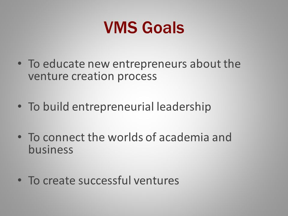 VMS Goals To educate new entrepreneurs about the venture creation process To build entrepreneurial leadership To connect the worlds of academia and business To create successful ventures