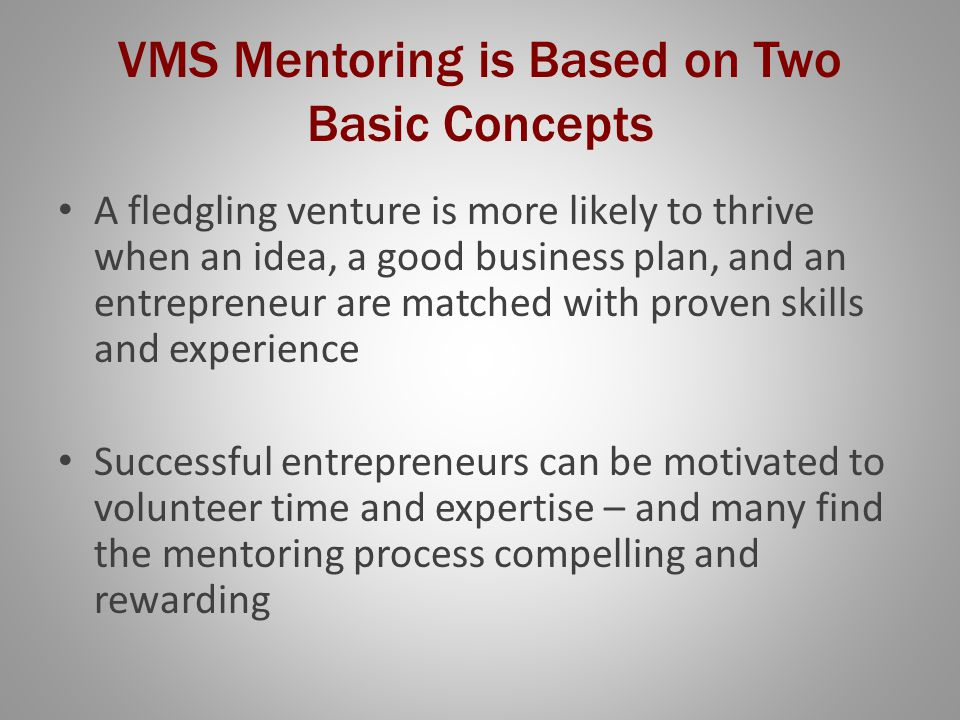 VMS Mentoring is Based on Two Basic Concepts A fledgling venture is more likely to thrive when an idea, a good business plan, and an entrepreneur are matched with proven skills and experience Successful entrepreneurs can be motivated to volunteer time and expertise – and many find the mentoring process compelling and rewarding