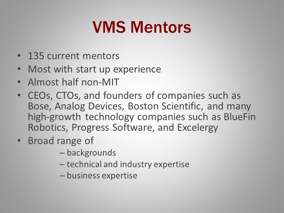 VMS Mentors 135 current mentors Most with start up experience Almost half non-MIT CEOs, CTOs, and founders of companies such as Bose, Analog Devices, Boston Scientific, and many high-growth technology companies such as BlueFin Robotics, Progress Software, and Excelergy Broad range of – backgrounds – technical and industry expertise – business expertise