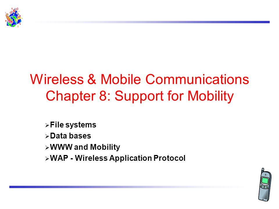 Wireless & Mobile Communications Chapter 8: Support for Mobility  File systems  Data bases  WWW and Mobility  WAP - Wireless Application Protocol