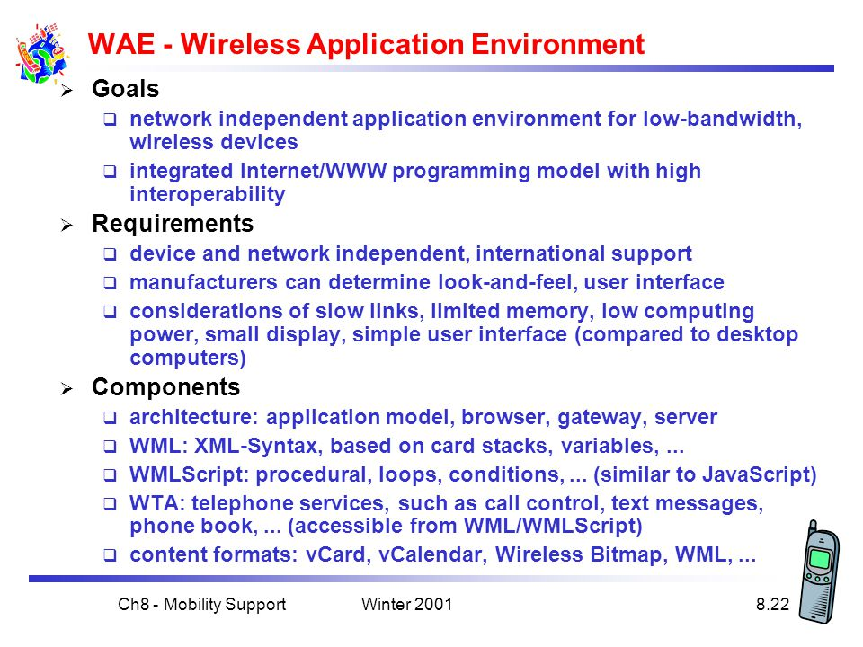 Winter 2001Ch8 - Mobility Support8.22 WAE - Wireless Application Environment  Goals  network independent application environment for low-bandwidth, wireless devices  integrated Internet/WWW programming model with high interoperability  Requirements  device and network independent, international support  manufacturers can determine look-and-feel, user interface  considerations of slow links, limited memory, low computing power, small display, simple user interface (compared to desktop computers)  Components  architecture: application model, browser, gateway, server  WML: XML-Syntax, based on card stacks, variables,...