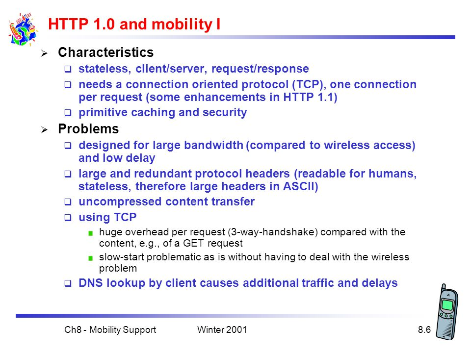 Winter 2001Ch8 - Mobility Support8.6 HTTP 1.0 and mobility I  Characteristics  stateless, client/server, request/response  needs a connection oriented protocol (TCP), one connection per request (some enhancements in HTTP 1.1)  primitive caching and security  Problems  designed for large bandwidth (compared to wireless access) and low delay  large and redundant protocol headers (readable for humans, stateless, therefore large headers in ASCII)  uncompressed content transfer  using TCP huge overhead per request (3-way-handshake) compared with the content, e.g., of a GET request slow-start problematic as is without having to deal with the wireless problem  DNS lookup by client causes additional traffic and delays