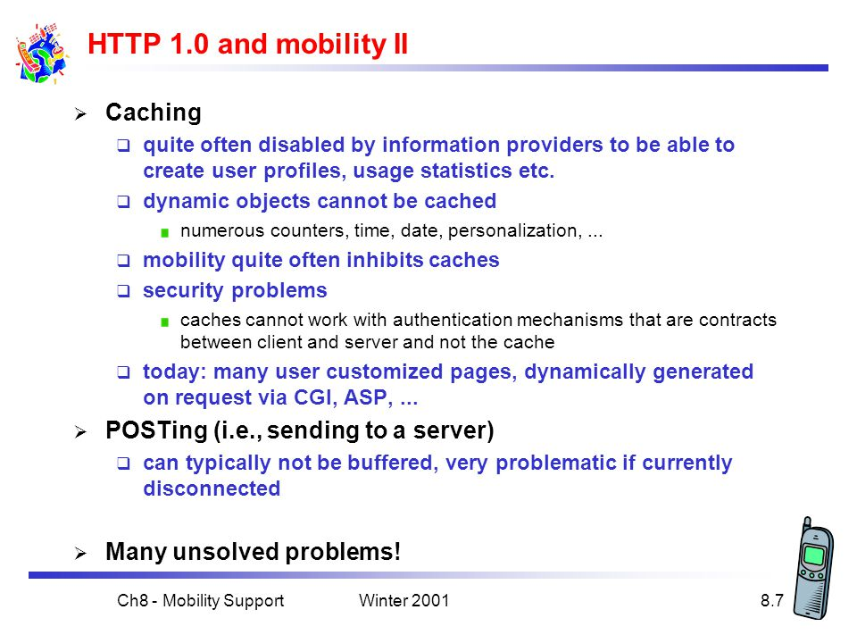 Winter 2001Ch8 - Mobility Support8.7 HTTP 1.0 and mobility II  Caching  quite often disabled by information providers to be able to create user profiles, usage statistics etc.