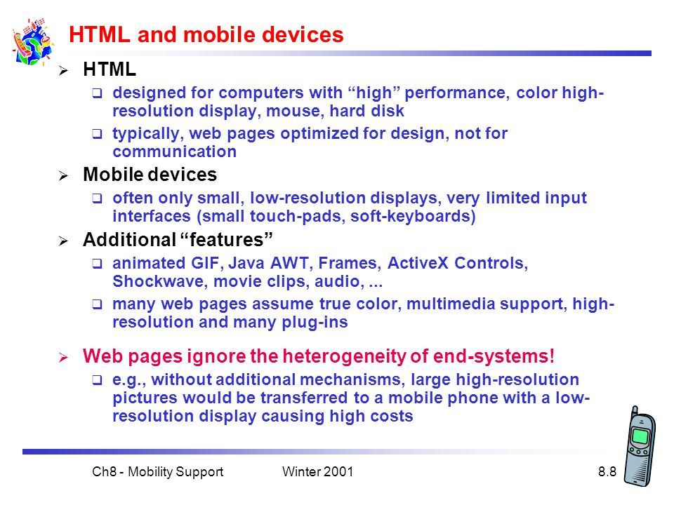 Winter 2001Ch8 - Mobility Support8.8 HTML and mobile devices  HTML  designed for computers with high performance, color high- resolution display, mouse, hard disk  typically, web pages optimized for design, not for communication  Mobile devices  often only small, low-resolution displays, very limited input interfaces (small touch-pads, soft-keyboards)  Additional features  animated GIF, Java AWT, Frames, ActiveX Controls, Shockwave, movie clips, audio,...
