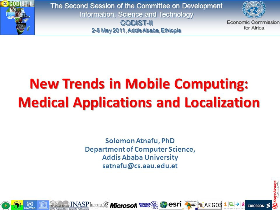 New Trends in Mobile Computing: Medical Applications and Localization Solomon Atnafu, PhD Department of Computer Science, Addis Ababa University satnafu@cs.aau.edu.et The Second Session of the Committee on Development Information, Science and Technology CODIST-II 2-5 May 2011, Addis Ababa, Ethiopia The Second Session of the Committee on Development Information, Science and Technology CODIST-II 2-5 May 2011, Addis Ababa, Ethiopia