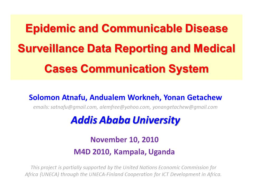 Epidemic and Communicable Disease Surveillance Data Reporting and Medical Cases Communication System Solomon Atnafu, Andualem Workneh, Yonan Getachew emails: satnafu@gmail.com, alemfree@yahoo.com, yonangetachew@gmail.com Addis Ababa University November 10, 2010 M4D 2010, Kampala, Uganda This project is partially supported by the United Nations Economic Commission for Africa (UNECA) through the UNECA-Finland Cooperation for ICT Development in Africa.