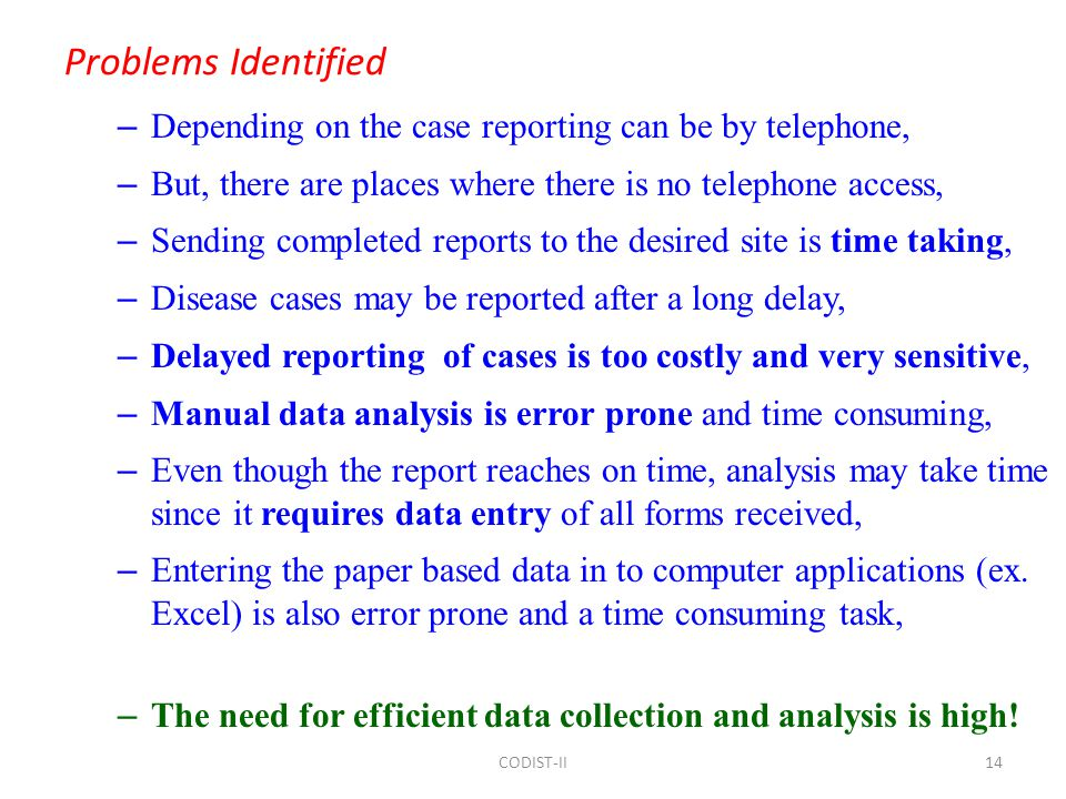 Problems Identified – Depending on the case reporting can be by telephone, – But, there are places where there is no telephone access, – Sending completed reports to the desired site is time taking, – Disease cases may be reported after a long delay, – Delayed reporting of cases is too costly and very sensitive, – Manual data analysis is error prone and time consuming, – Even though the report reaches on time, analysis may take time since it requires data entry of all forms received, – Entering the paper based data in to computer applications (ex.
