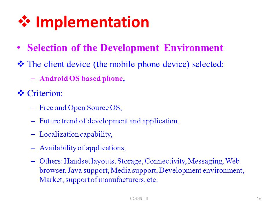  Implementation Selection of the Development Environment  The client device (the mobile phone device) selected: – Android OS based phone,  Criterion: – Free and Open Source OS, – Future trend of development and application, – Localization capability, – Availability of applications, – Others: Handset layouts, Storage, Connectivity, Messaging, Web browser, Java support, Media support, Development environment, Market, support of manufacturers, etc.