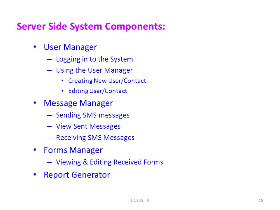Server Side System Components: User Manager – Logging in to the System – Using the User Manager Creating New User/Contact Editing User/Contact Message Manager – Sending SMS messages – View Sent Messages – Receiving SMS Messages Forms Manager – Viewing & Editing Received Forms Report Generator 19CODIST-II