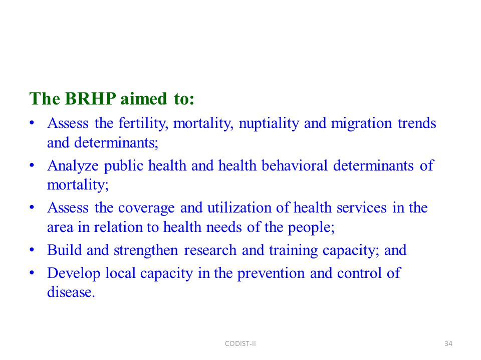 The BRHP aimed to: Assess the fertility, mortality, nuptiality and migration trends and determinants; Analyze public health and health behavioral determinants of mortality; Assess the coverage and utilization of health services in the area in relation to health needs of the people; Build and strengthen research and training capacity; and Develop local capacity in the prevention and control of disease.