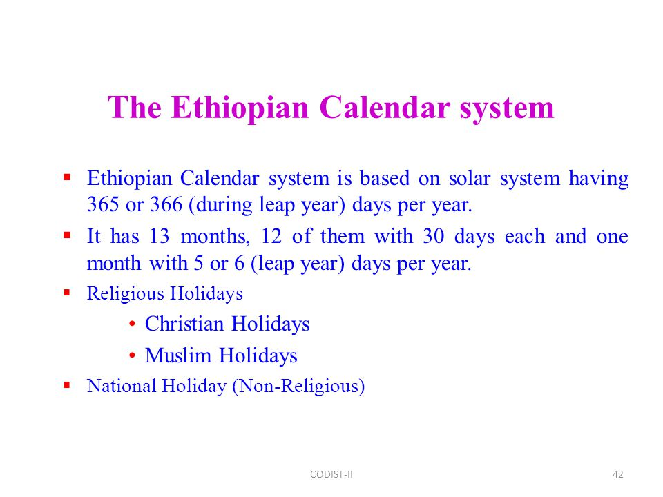 42 The Ethiopian Calendar system  Ethiopian Calendar system is based on solar system having 365 or 366 (during leap year) days per year.