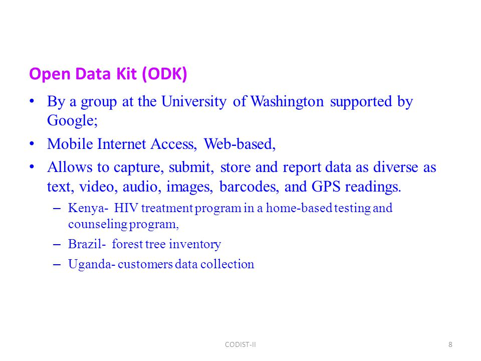 Open Data Kit (ODK) By a group at the University of Washington supported by Google; Mobile Internet Access, Web-based, Allows to capture, submit, store and report data as diverse as text, video, audio, images, barcodes, and GPS readings.