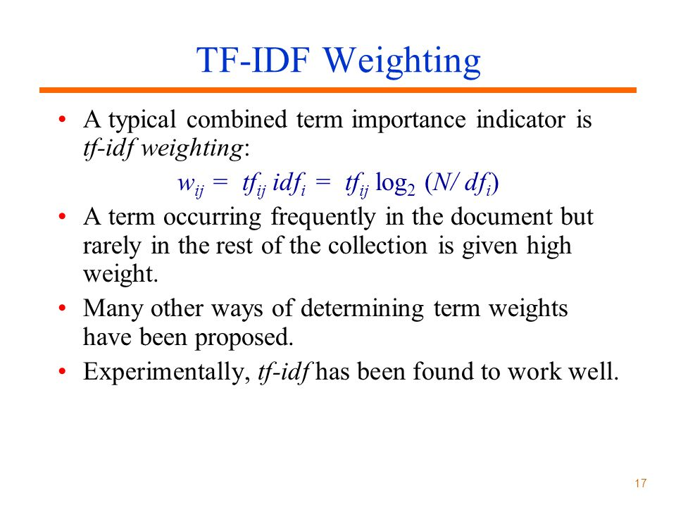 17 TF-IDF Weighting A typical combined term importance indicator is tf-idf weighting: w ij = tf ij idf i = tf ij log 2 (N/ df i ) A term occurring frequently in the document but rarely in the rest of the collection is given high weight.