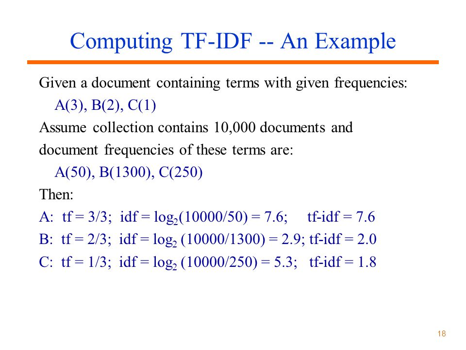 18 Computing TF-IDF -- An Example Given a document containing terms with given frequencies: A(3), B(2), C(1) Assume collection contains 10,000 documents and document frequencies of these terms are: A(50), B(1300), C(250) Then: A: tf = 3/3; idf = log 2 (10000/50) = 7.6; tf-idf = 7.6 B: tf = 2/3; idf = log 2 (10000/1300) = 2.9; tf-idf = 2.0 C: tf = 1/3; idf = log 2 (10000/250) = 5.3; tf-idf = 1.8
