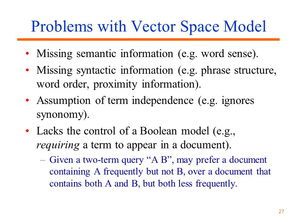 27 Problems with Vector Space Model Missing semantic information (e.g.