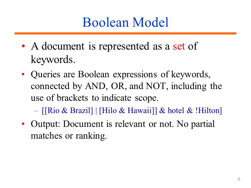 6 Boolean Model A document is represented as a set of keywords.