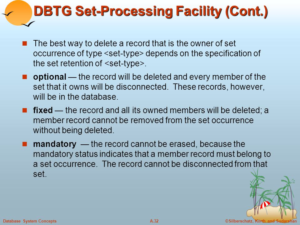 ©Silberschatz, Korth and SudarshanA.32Database System Concepts DBTG Set-Processing Facility (Cont.) The best way to delete a record that is the owner