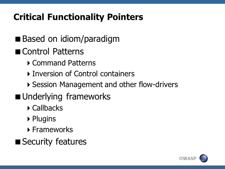 OWASP Critical Functionality Pointers  Based on idiom/paradigm  Control Patterns  Command Patterns  Inversion of Control containers  Session Management and other flow-drivers  Underlying frameworks  Callbacks  Plugins  Frameworks  Security features