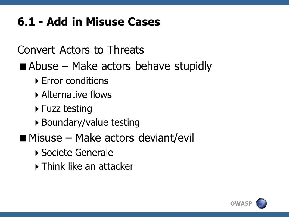 OWASP 6.1 - Add in Misuse Cases Convert Actors to Threats  Abuse – Make actors behave stupidly  Error conditions  Alternative flows  Fuzz testing  Boundary/value testing  Misuse – Make actors deviant/evil  Societe Generale  Think like an attacker