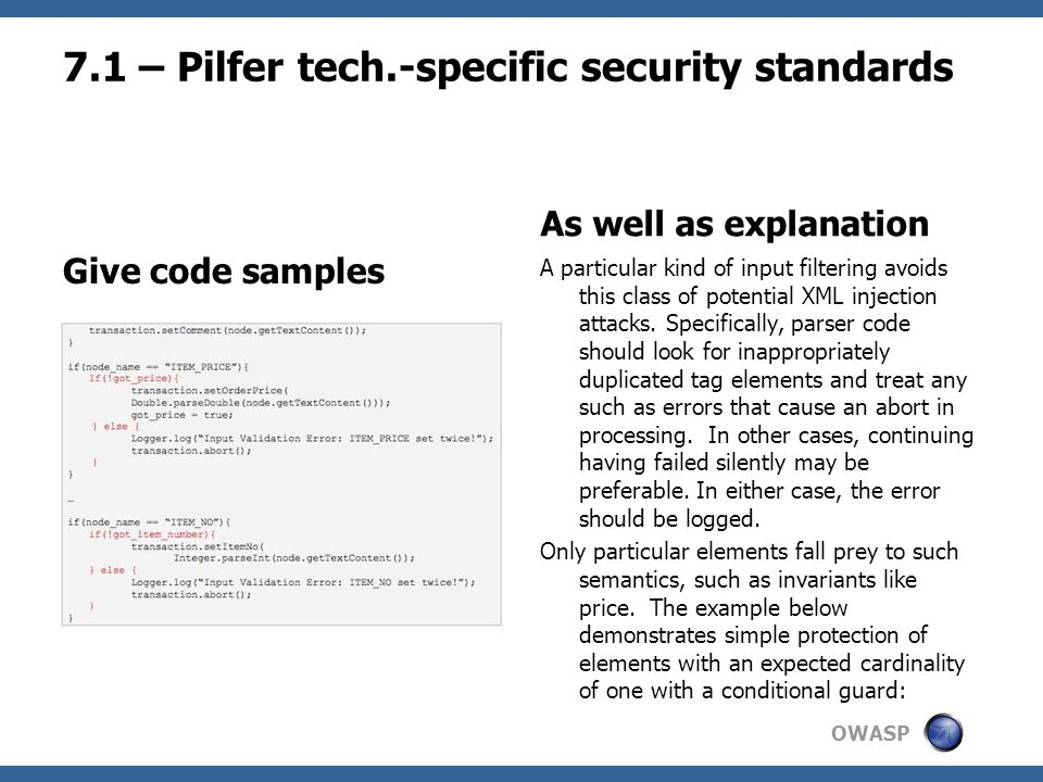 OWASP 7.1 – Pilfer tech.-specific security standards Give code samples As well as explanation A particular kind of input filtering avoids this class of potential XML injection attacks.