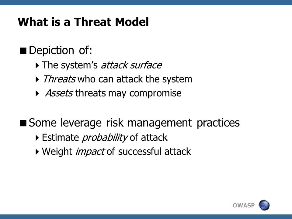 OWASP What is a Threat Model  Depiction of:  The system's attack surface  Threats who can attack the system  Assets threats may compromise  Some leverage risk management practices  Estimate probability of attack  Weight impact of successful attack