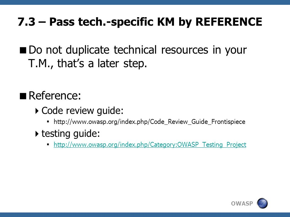 OWASP 7.3 – Pass tech.-specific KM by REFERENCE  Do not duplicate technical resources in your T.M., that's a later step.