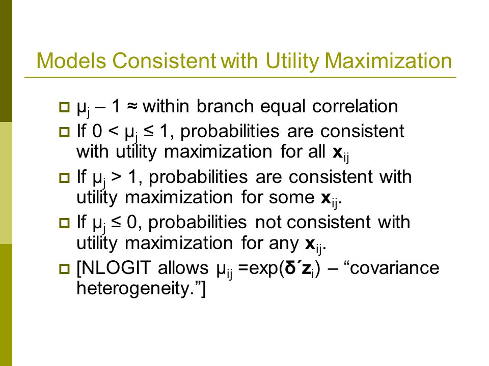 Models Consistent with Utility Maximization  μ j – 1 ≈ within branch equal correlation  If 0 < μ j ≤ 1, probabilities are consistent with utility maximization for all x ij  If μ j > 1, probabilities are consistent with utility maximization for some x ij.
