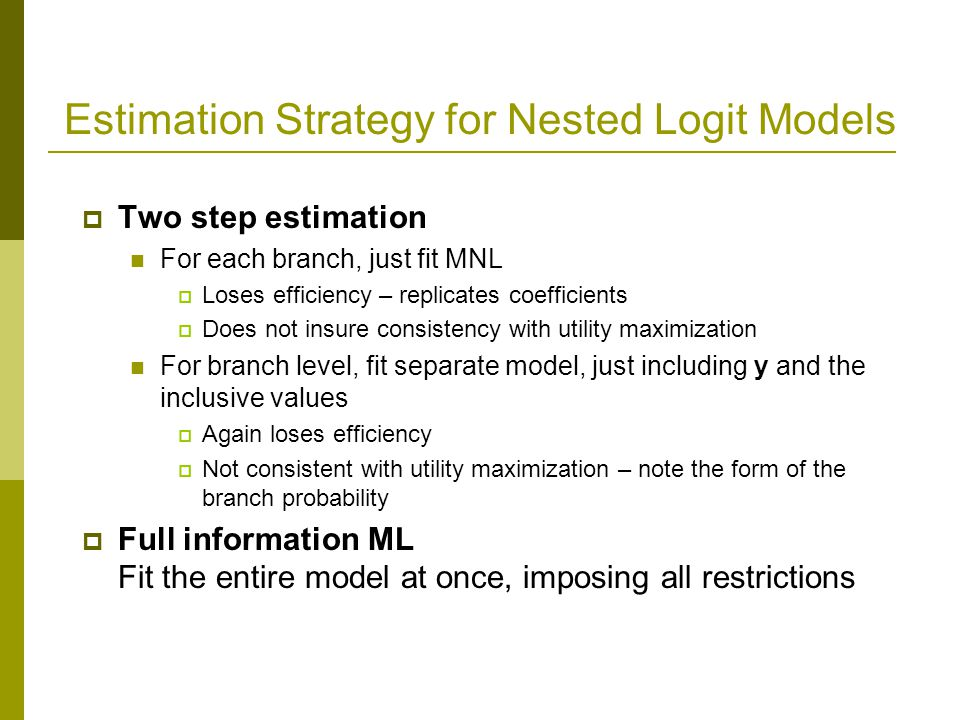 Estimation Strategy for Nested Logit Models  Two step estimation For each branch, just fit MNL  Loses efficiency – replicates coefficients  Does not insure consistency with utility maximization For branch level, fit separate model, just including y and the inclusive values  Again loses efficiency  Not consistent with utility maximization – note the form of the branch probability  Full information ML Fit the entire model at once, imposing all restrictions