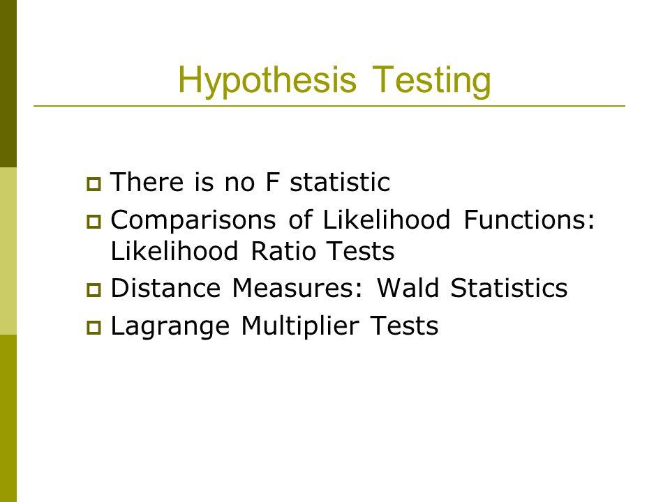 Hypothesis Testing  There is no F statistic  Comparisons of Likelihood Functions: Likelihood Ratio Tests  Distance Measures: Wald Statistics  Lagrange Multiplier Tests