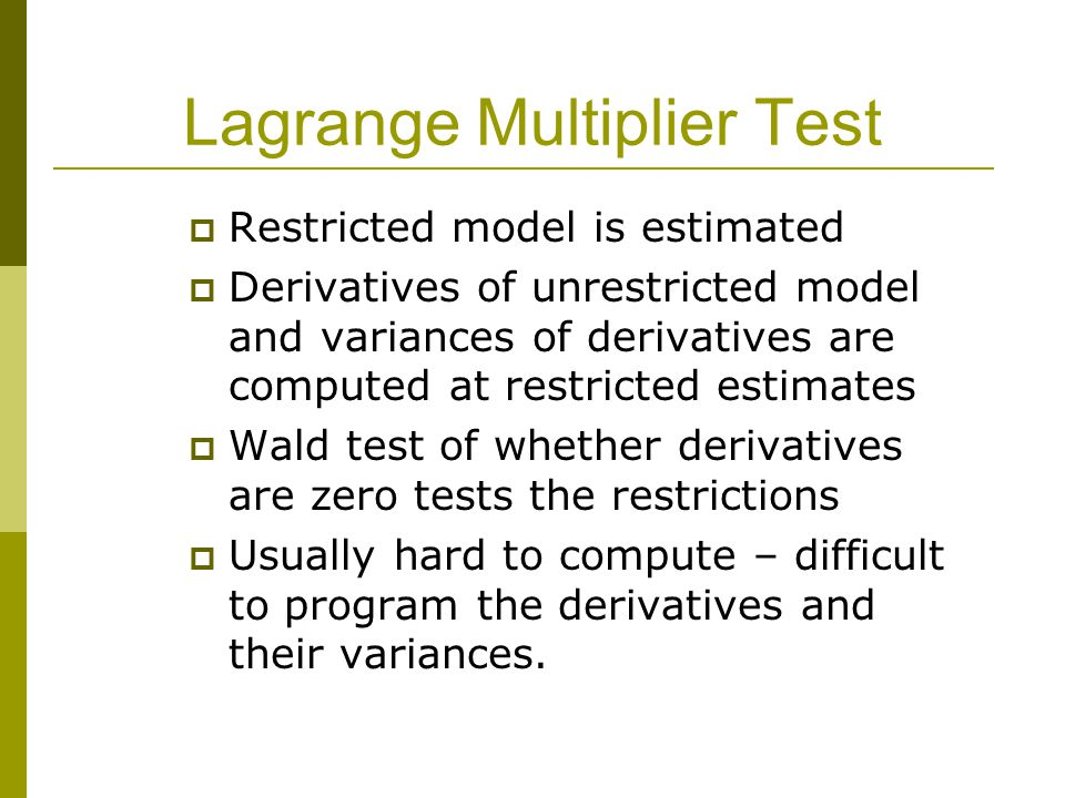 Lagrange Multiplier Test  Restricted model is estimated  Derivatives of unrestricted model and variances of derivatives are computed at restricted estimates  Wald test of whether derivatives are zero tests the restrictions  Usually hard to compute – difficult to program the derivatives and their variances.
