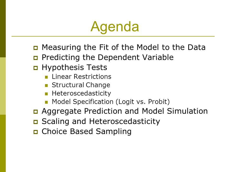 Agenda  Measuring the Fit of the Model to the Data  Predicting the Dependent Variable  Hypothesis Tests Linear Restrictions Structural Change Heteroscedasticity Model Specification (Logit vs.