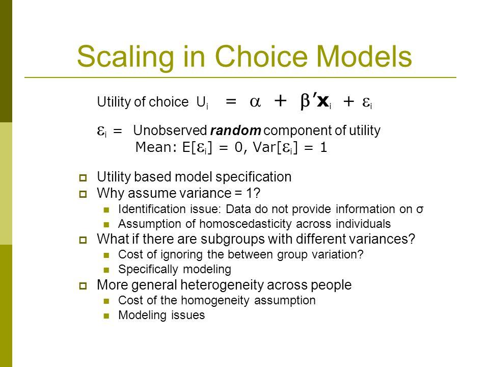 Scaling in Choice Models Utility of choice U i =  + 'x i +  i  i = Unobserved random component of utility Mean: E[  i ] = 0, Var[  i ] = 1  Utility based model specification  Why assume variance = 1.