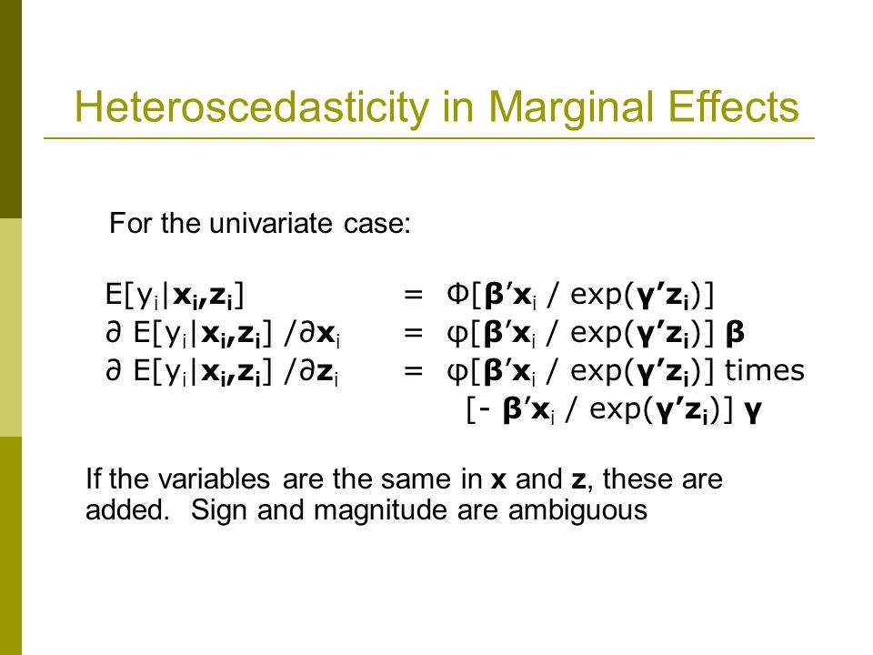 Heteroscedasticity in Marginal Effects For the univariate case: E[y i |x i,z i ] = Φ[β'x i / exp(γ'z i )] ∂ E[y i |x i,z i ] /∂x i = φ[β'x i / exp(γ'z i )] β ∂ E[y i |x i,z i ] /∂z i = φ[β'x i / exp(γ'z i )] times [- β'x i / exp(γ'z i )] γ If the variables are the same in x and z, these are added.