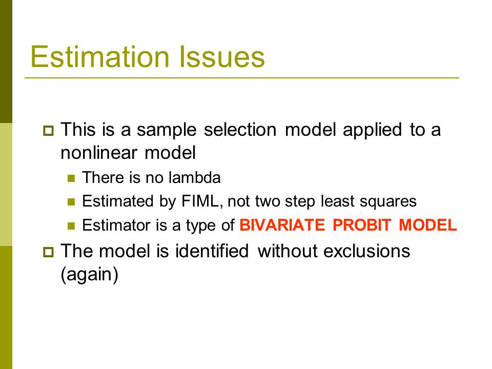 Estimation Issues  This is a sample selection model applied to a nonlinear model There is no lambda Estimated by FIML, not two step least squares Estimator is a type of BIVARIATE PROBIT MODEL  The model is identified without exclusions (again)