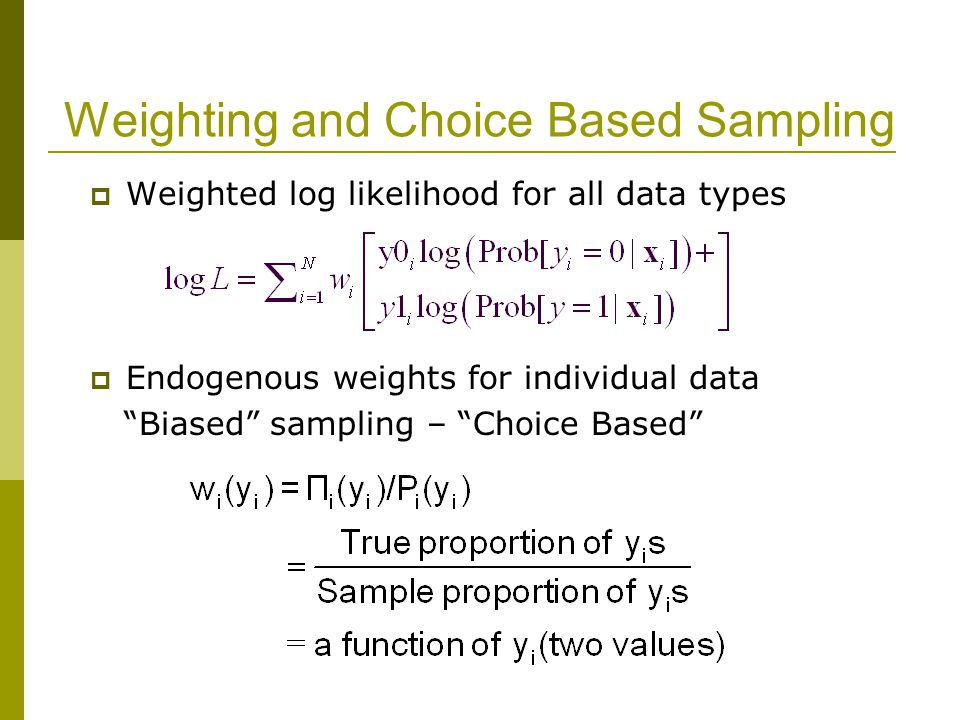 Weighting and Choice Based Sampling  Weighted log likelihood for all data types  Endogenous weights for individual data Biased sampling – Choice Based