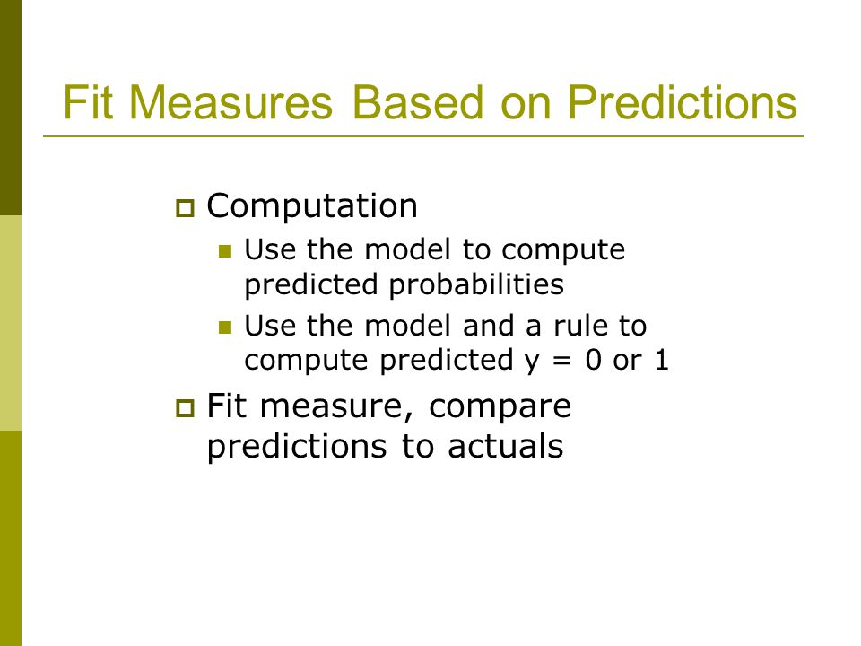 Fit Measures Based on Predictions  Computation Use the model to compute predicted probabilities Use the model and a rule to compute predicted y = 0 or 1  Fit measure, compare predictions to actuals