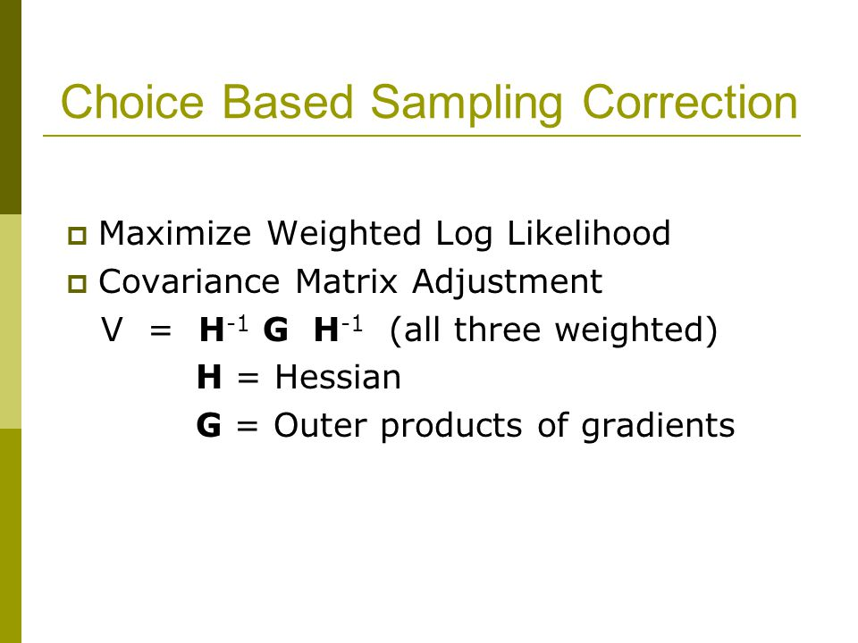 Choice Based Sampling Correction  Maximize Weighted Log Likelihood  Covariance Matrix Adjustment V = H -1 G H -1 (all three weighted) H = Hessian G = Outer products of gradients