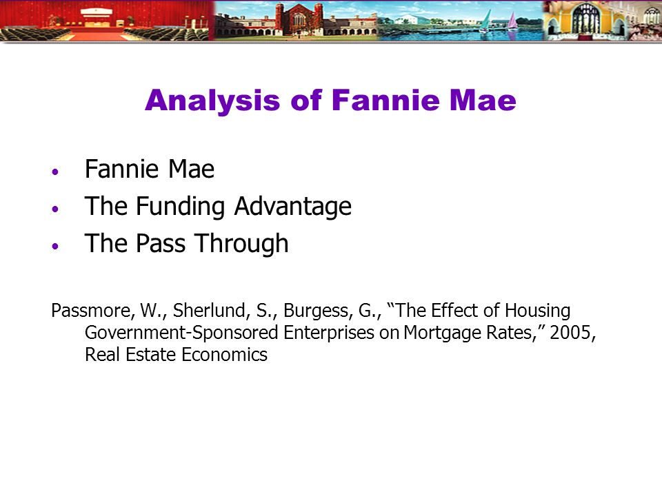 Analysis of Fannie Mae Fannie Mae The Funding Advantage The Pass Through Passmore, W., Sherlund, S., Burgess, G., The Effect of Housing Government-Sponsored Enterprises on Mortgage Rates, 2005, Real Estate Economics