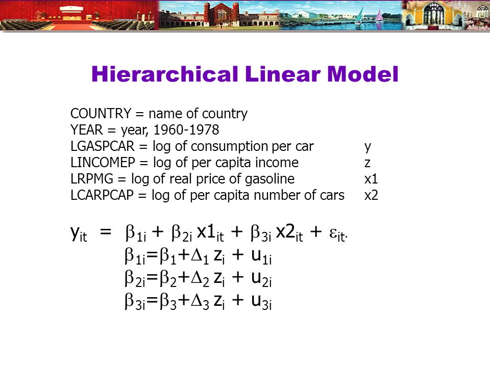 Hierarchical Linear Model COUNTRY = name of country YEAR = year, 1960-1978 LGASPCAR = log of consumption per cary LINCOMEP = log of per capita incomez LRPMG = log of real price of gasoline x1 LCARPCAP = log of per capita number of cars x2 y it =  1i +  2i x1 it +  3i x2 it +  it.