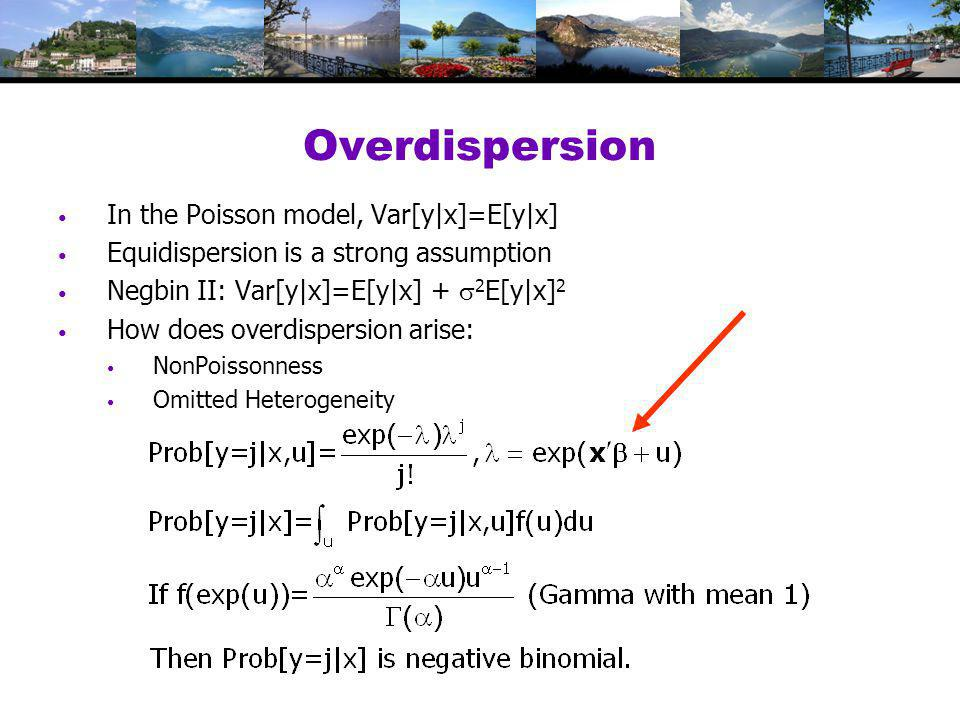 Overdispersion In the Poisson model, Var[y|x]=E[y|x] Equidispersion is a strong assumption Negbin II: Var[y|x]=E[y|x] +  2 E[y|x] 2 How does overdispersion arise: NonPoissonness Omitted Heterogeneity