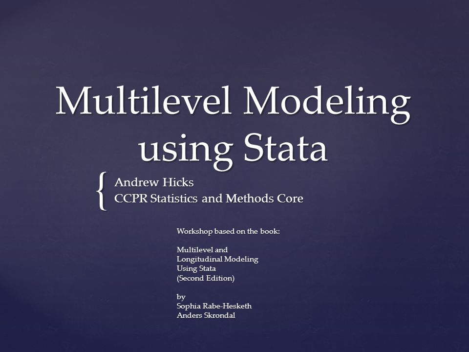 { Multilevel Modeling using Stata Andrew Hicks CCPR Statistics and Methods Core Workshop based on the book: Multilevel and Longitudinal Modeling Using Stata (Second Edition) by Sophia Rabe-Hesketh Anders Skrondal