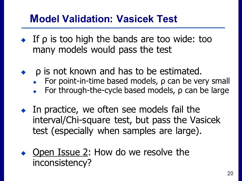Filename 20 M odel Validation: Vasicek Test  If ρ is too high the bands are too wide: too many models would pass the test  ρ is not known and has to