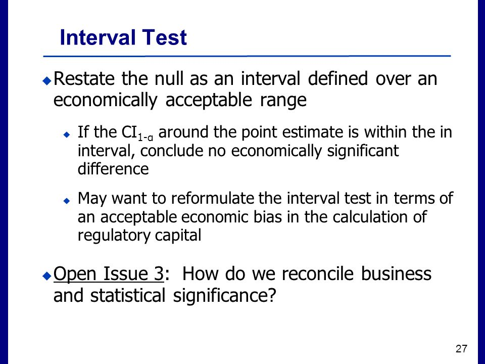 Filename 27 Interval Test  Restate the null as an interval defined over an economically acceptable range  If the CI 1-α around the point estimate is