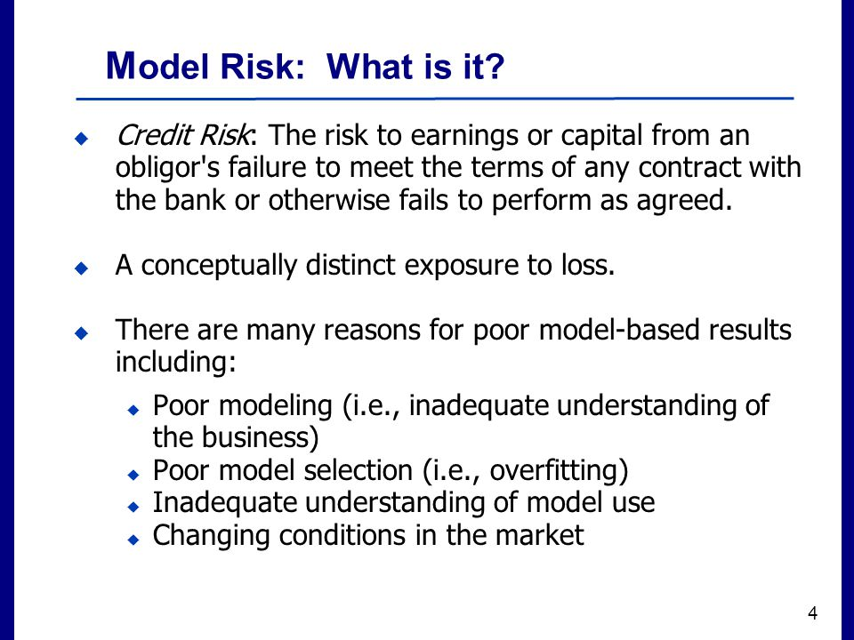 Filename 4 M odel Risk: What is it?  Credit Risk: The risk to earnings or capital from an obligor's failure to meet the terms of any contract with th