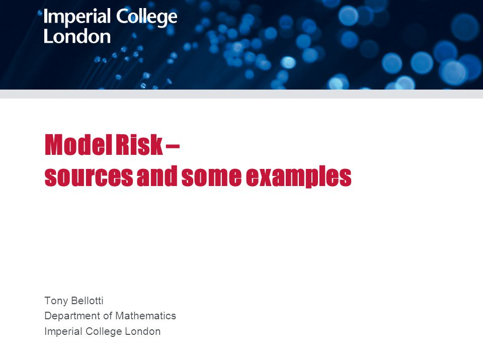 Model Risk – sources and some examples Tony Bellotti Department of Mathematics Imperial College London