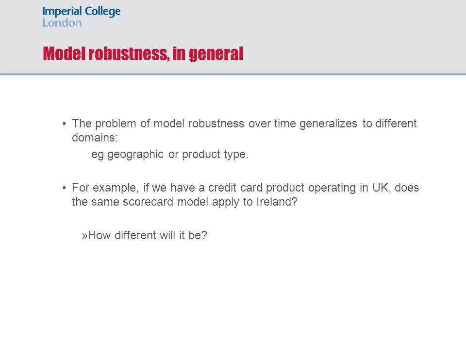 Model robustness, in general The problem of model robustness over time generalizes to different domains: eg geographic or product type. For example, i